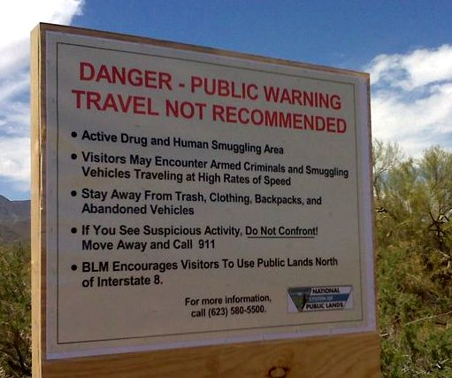 """Danger Public Warning, travel not recommended active human and drug smuggling area, visitors may encounter armed criminals and smuggling vehicles traveling at high rates of speed. Stay away from trash, clothing, backpacks and abandoned vehicles. If you see suspicious activity, do not confront (underlined) move away and call 911. The BLM encourages visitors to use public lands north of Interstate 8."""